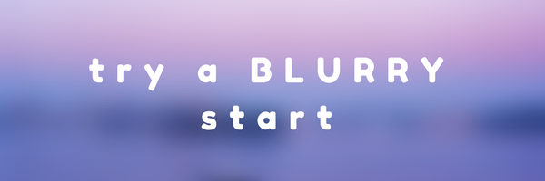 If the project end isn't clear, try a blurry start