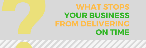 What stops businesses from delivering on time?